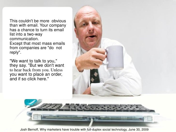 This couldn't be more obvious than with email. Your company has a chance to turn its email list into a two-way communicati...