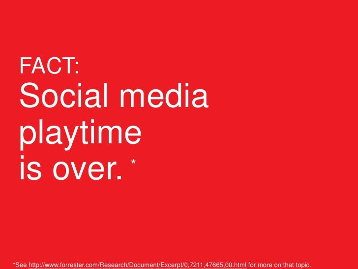 FACT:   Social media   playtime   is over. *     *See http://www.forrester.com/Research/Document/Excerpt/0,7211,47665,00.h...