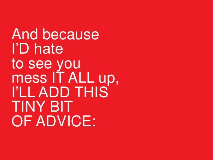 And because I'D hate to see you mess IT ALL up, I'LL ADD THIS TINY BIT OF ADVICE: