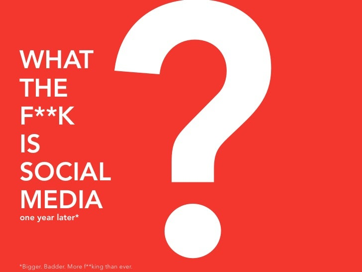 ? WHAT THE F**K IS SOCIAL MEDIA one year later*     *Bigger. Badder. More f**king than ever.