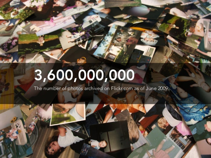 3,600,000,000 The number of photos archived on Flickr.com as of June 2009.