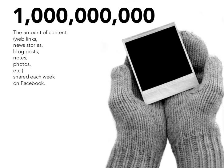 1,000,000,000 The amount of content (web links, news stories, blog posts, notes, photos, etc.) shared each week on Faceboo...