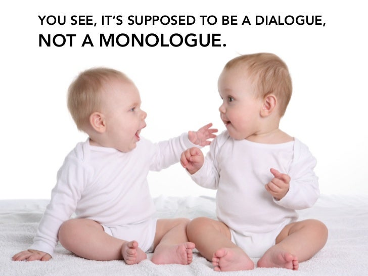 YOU SEE, IT'S SUPPOSED TO BE A DIALOGUE, NOT A MONOLOGUE.
