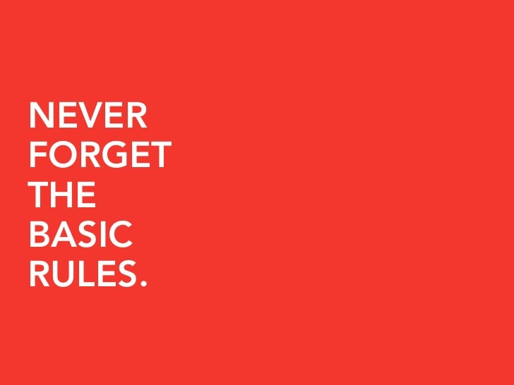 NEVER FORGET THE BASIC RULES.