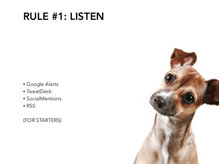 RULE #1: LISTEN     • Google Alerts • TweetDeck • SocialMentions • RSS   (FOR STARTERS)