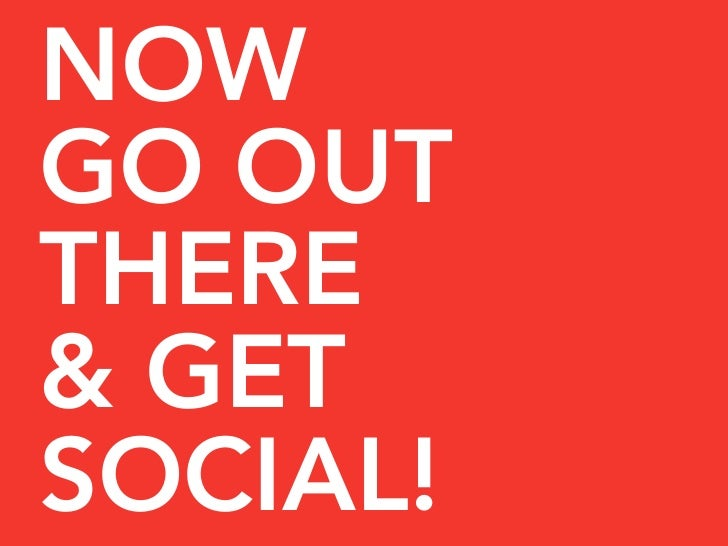 NOW GO OUT THERE & GET SOCIAL!