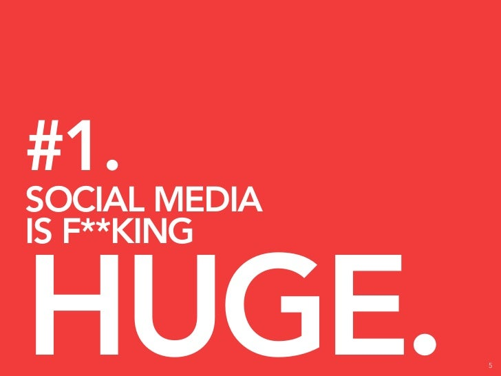 #1. SOCIAL MEDIA IS F**KING   HUGE.          5