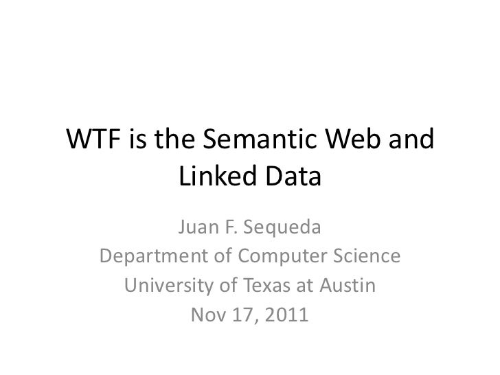 WTF is the Semantic Web and         Linked Data         Juan F. Sequeda  Department of Computer Science    University of T...