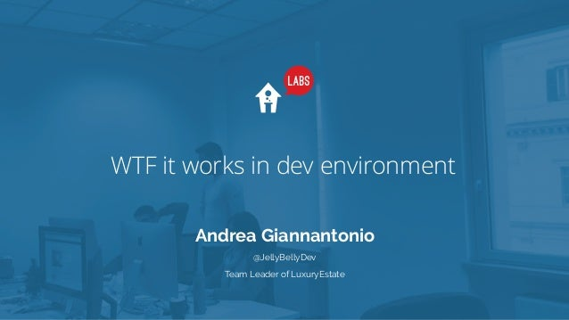 WTF it works in dev environment Andrea Giannantonio Team Leader of LuxuryEstate @JellyBellyDev