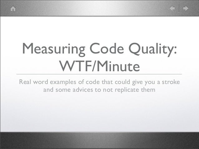 Measuring Code Quality:WTF/MinuteReal word examples of code that could give you a strokeand some advices to not replicate ...