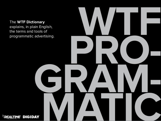 WTF  PRO-GRAM-MATIC  The WTF Dictionary  explains, in plain English,  the terms and tools of  programmatic advertising.  D...