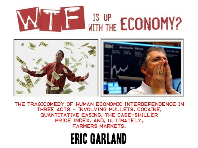 The tragicomedy of human economic interdependence inthree acts - involving mullets, cocaine,quantitative easing, the case-...