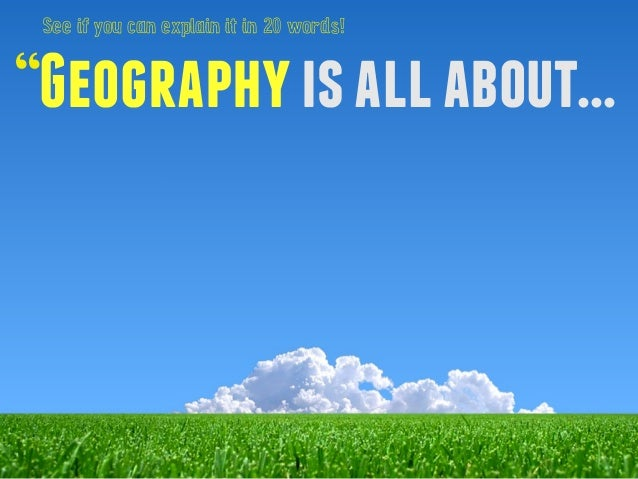 """See if you can explain it in 20 words!  """"Geography is all about..."""