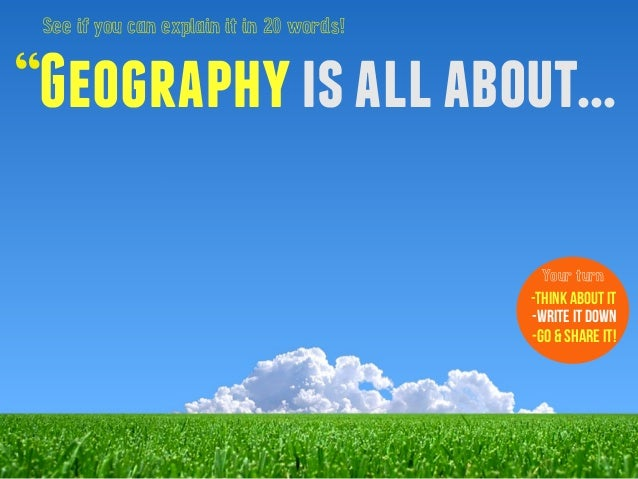 """See if you can explain it in 20 words!  """"Geography is all about...  Your turn  -Think about it  -Write it down  -Go & Shar..."""