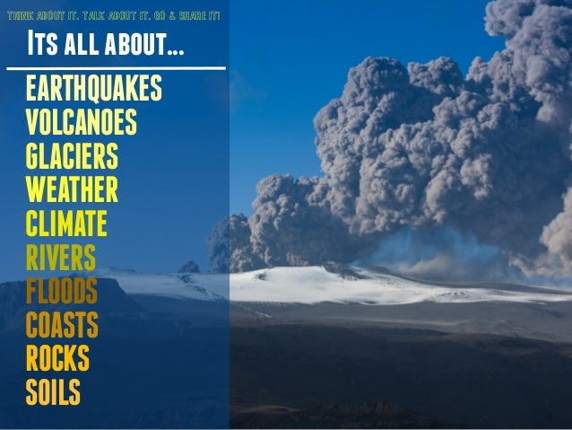 THINK ABOUT IT. TALK ABOUT IT. GO & SHARE IT!  Its all about...  EARTHQUAKES  VOLCANOES  GLACIERS  WEATHER  CLIMATE  RIVER...