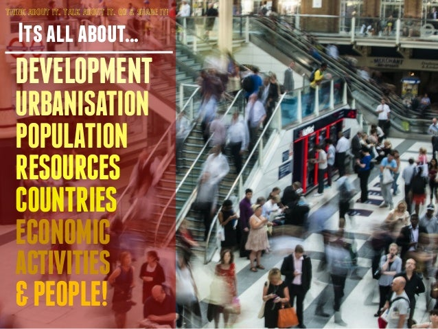 THINK ABOUT IT. TALK ABOUT IT. GO & SHARE IT!  Its all about...  DEVELOPMENT  URBANISATION  POPULATION  RESOURCES  COUNTRI...