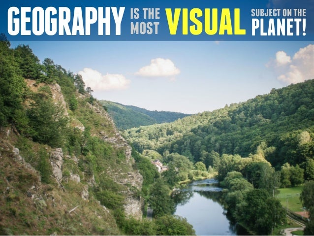 GEOGRAPHY is the  most  visual subject on the  PLANET!