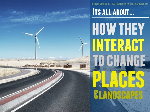 THINK ABOUT IT. TALK ABOUT IT. GO & SHARE IT!  Its all about...  how they  interact  to change  places  &landscapes