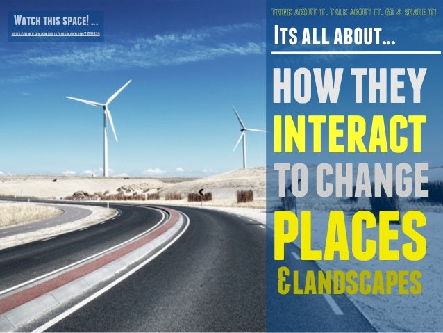 THINK ABOUT IT. TALK ABOUT IT. GO & SHARE IT!  Its all about...  how they  interact  to change  places  &landscapes  Watch...