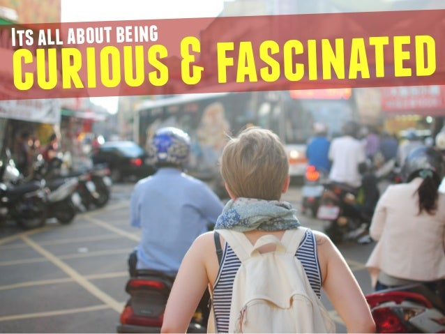 curious & fascinated Its all about being