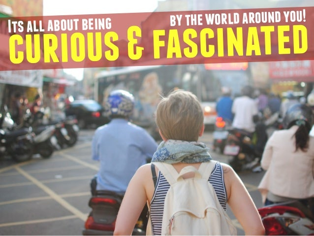 curious & fascinated Its all about being by the world around you!