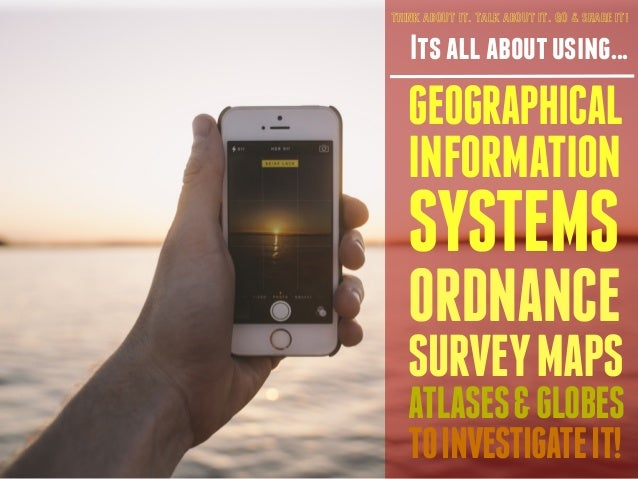 THINK ABOUT IT. TALK ABOUT IT. GO & SHARE IT!  Its all about using...  GEOGRAPHICAL  INFORMATION  SYSTEMS  ORDNANCE  SURVE...