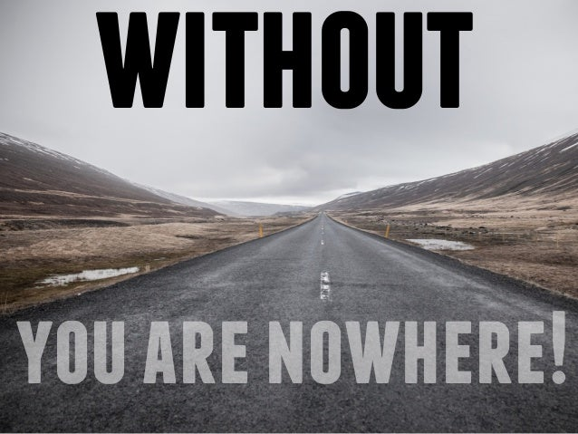 without  you are nowhere!