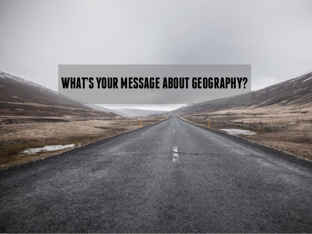 WHAT'S YOUR MESSAGE ABOUT GEOGRAPHY?