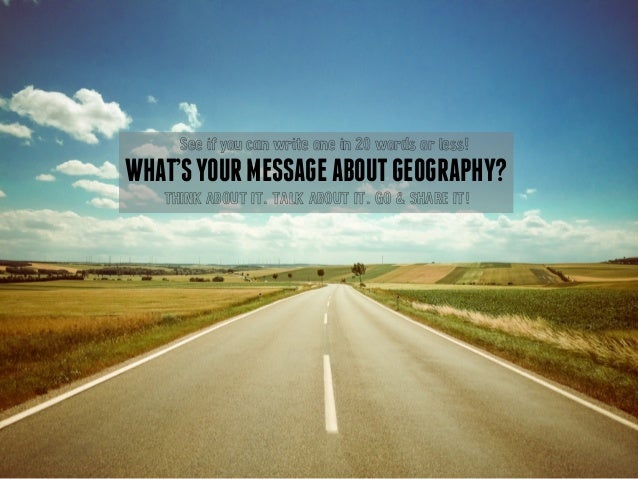 See if you can write one in 20 words or less!  WHAT'S YOUR MESSAGE ABOUT GEOGRAPHY?  THINK ABOUT IT. TALK ABOUT IT. GO & S...