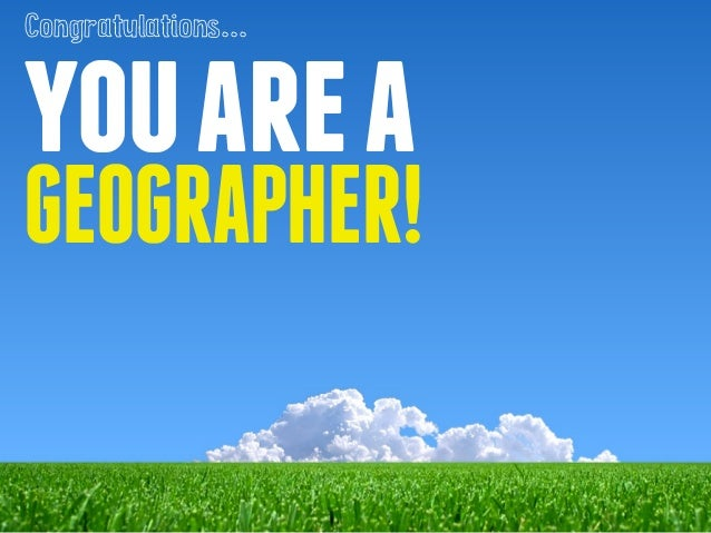 Congratulations...  you are a  GEOGRAPHER!