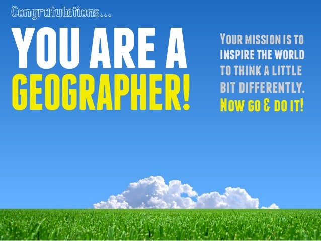 you are a  GEOGRAPHER!  Your mission is to  inspire the world  to think a little  bit differently.  Now go & do it!  Congr...