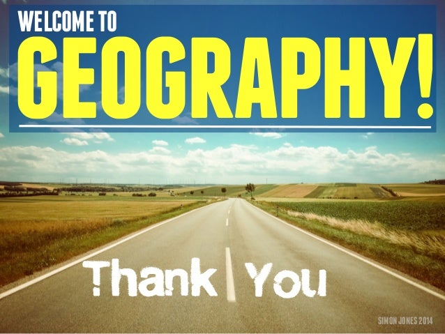 WELCOME TO geography!  SIMON JONES 2014  Thank You