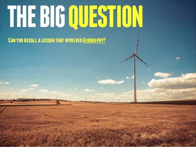 THE BIG QUESTION  Can you recall a lesson that involved Geography?