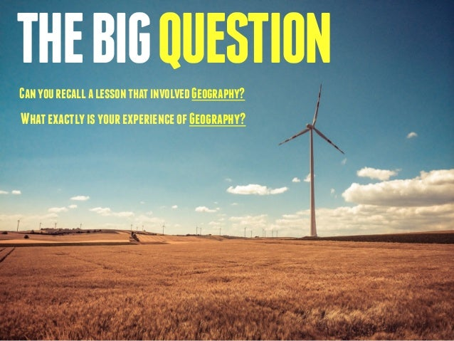 THE BIG QUESTION  Can you recall a lesson that involved Geography?  What exactly is your experience of Geography?