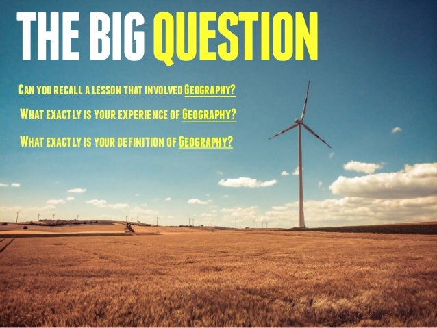 THE BIG QUESTION  Can you recall a lesson that involved Geography?  What exactly is your experience of Geography?  What ex...