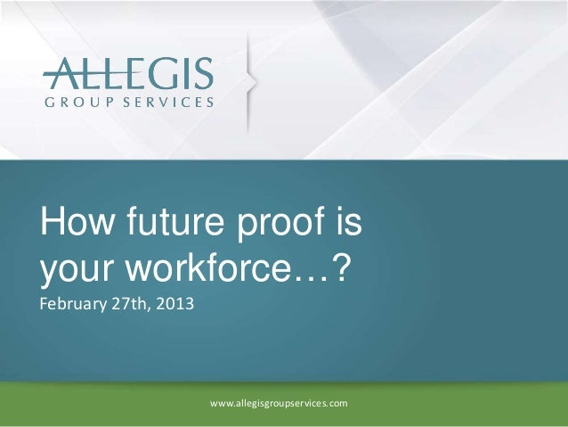 How future proof isyour workforce…?February 27th, 2013                      www.allegisgroupservices.com