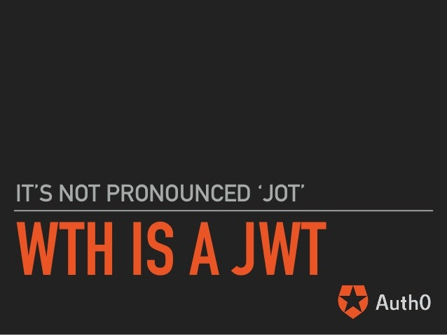 WTH IS A JWT IT'S NOT PRONOUNCED 'JOT'