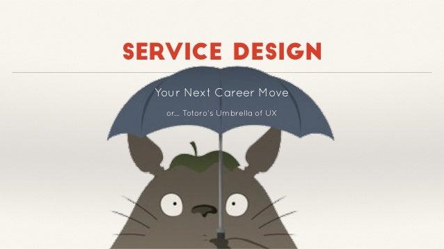 service design Your Next Career Move or… Totoro's Umbrella of UX