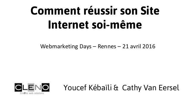 Comment réussir son Site Internet soi-même Youcef Kébaïli & Cathy Van Eersel Webmarketing Days – Rennes – 21 avril 2016