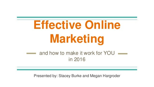 Effective Online Marketing and how to make it work for YOU in 2016 Presented by: Stacey Burke and Megan Hargroder