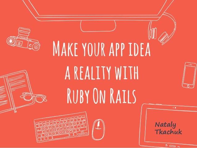 Make yourappidea arealitywith RubyOn Rails Nataly Tkachuk