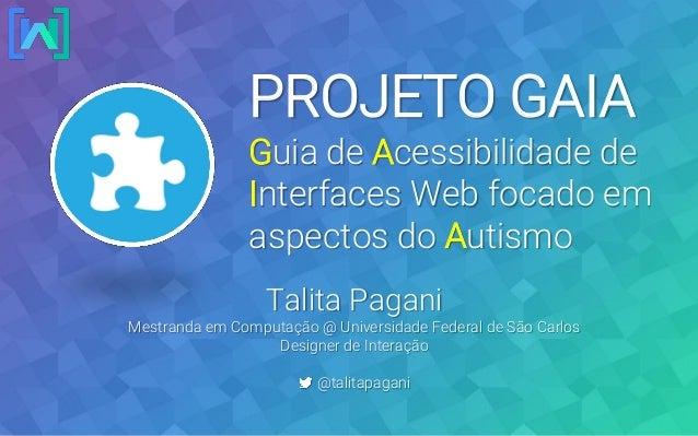 PROJETO GAIA Guia de Acessibilidade de Interfaces Web focado em aspectos do Autismo Talita Pagani Mestranda em Computação ...