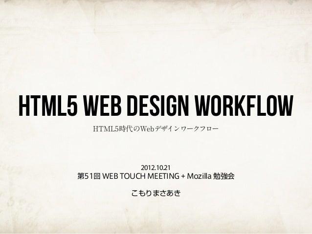 HTML5 Web Design Workflow        HTML5時代のWebデザインワークフロー                  2012.10.21     第51回 WEB TOUCH MEETING + Mozilla 勉強...