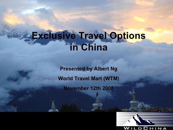 Exclusive Travel Options in China Presented by Albert Ng World Travel Mart (WTM) November 12th 2008 Experience China Diffe...