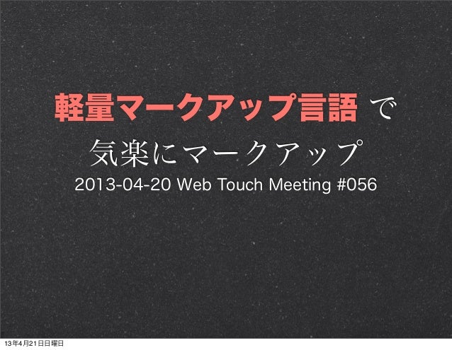 軽量マークアップ言語 で気楽にマークアップ2013-04-20 Web Touch Meeting #05613年4月21日日曜日