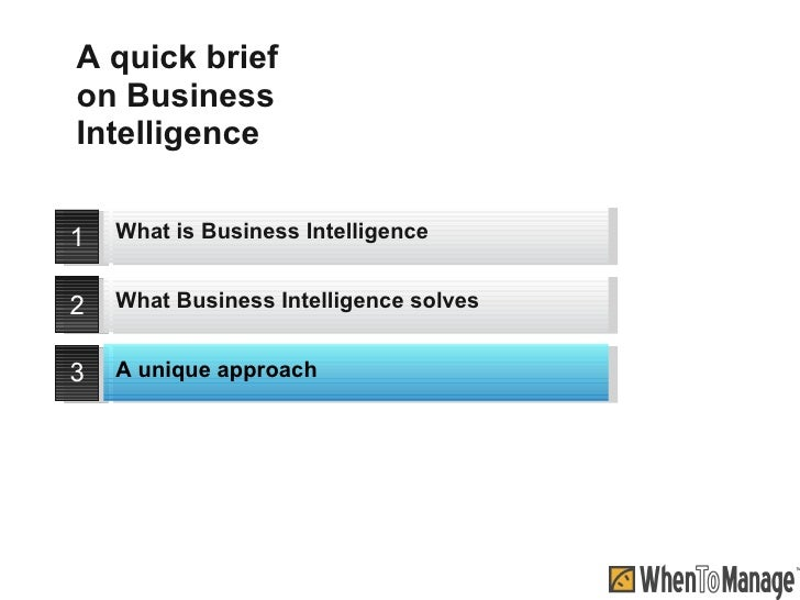 A quick brief on Business Intelligence 1 2 3 What is Business Intelligence A unique approach What Business Intelligence so...