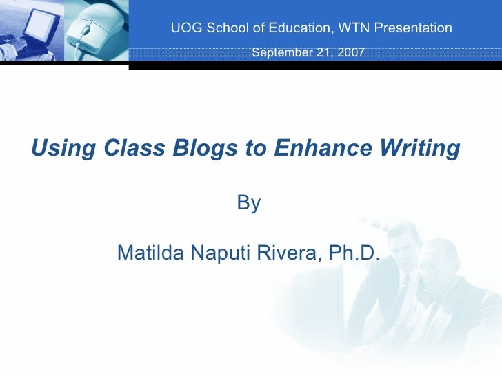 UOG School of Education, WTN Presentation Using Class Blogs to Enhance Writing By Matilda Naputi Rivera, Ph.D. September 2...