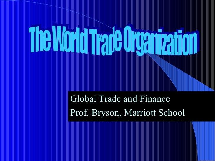 <ul><li>Global Trade and Finance </li></ul><ul><li>Prof. Bryson, Marriott School </li></ul>The World Trade Organization