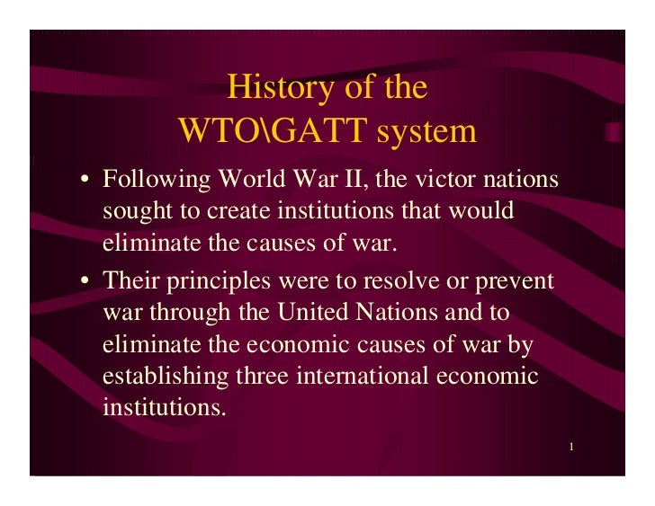 History of the         WTOGATT system• Following World War II, the victor nations  sought to create institutions that woul...