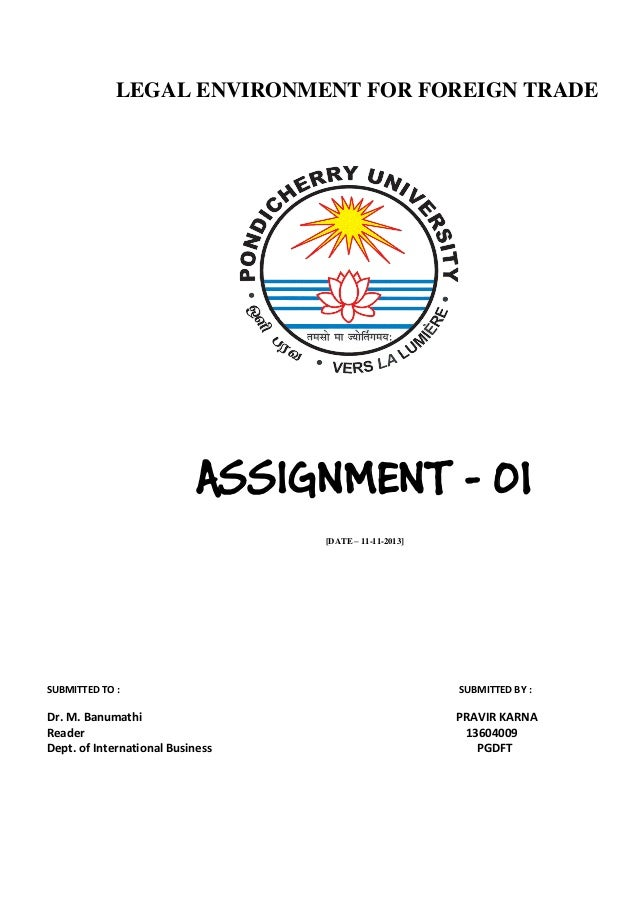 LEGAL ENVIRONMENT FOR FOREIGN TRADE  ASSIGNMENT - 01 [DATE – 11-11-2013]  SUBMITTED TO :  Dr. M. Banumathi Reader Dept. of...